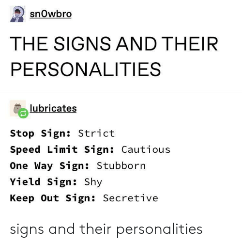 Speed Limit: snOwbro  THE SIGNS AND THEIR  PERSONALITIES  lubricates  Stop Sign: Strict  Speed Limit Sign: Cautious  One Way Sign: Stubborn  Yield Sign: Shy  Keep Out Sign: Secretive signs and their personalities