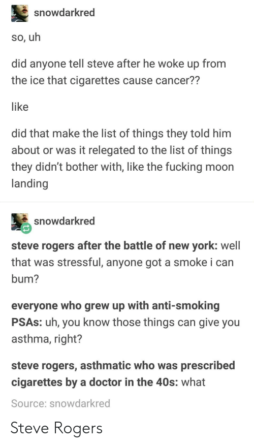 Asthma: snowdarkred  so, uh  did anyone tell steve after he woke up from  the ice that cigarettes cause cancer??  like  did that make the list of things they told him  about or was it relegated to the list of things  they didn't bother with, like the fucking moon  landing  snowdarkred  steve rogers after the battle of new york: well  that was stressful, anyone got a smoke i can  bum?  everyone who grew up with anti-smoking  PSAs: uh, you know those things can give you  asthma, right?  steve rogers, asthmatic who was prescribed  cigarettes by a doctor in the 40s: what  Source: snowdarkred Steve Rogers