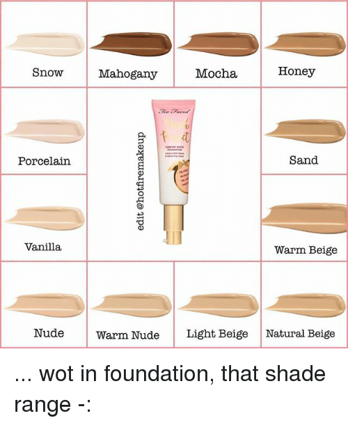 Memes, Shade, and Nude: SnowMahogany  Mocha  Honey  Porcelain  Sand  Vanilla  Warm Beige  NudeWarm Nude  Light Beige Natural Beige ... wot in foundation, that shade range -:
