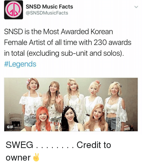 Facts, Gif, and Memes: SNSD Music Facts  @SNSDMusic Facts  SNSD is the Most Awarded Korean  Female Artist of all time with 230 awards  in total (excluding sub-unit and solos)  #Legends  GIF SWEG . . . . . . . . Credit to owner✌