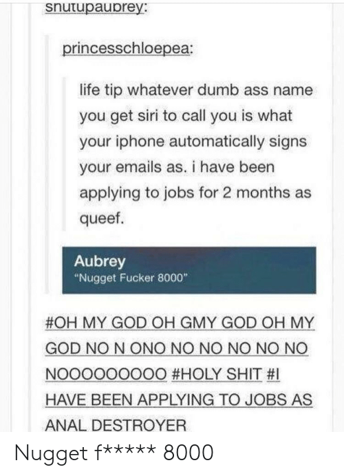 """aubrey: snutupaubrey:  princesschloepea  life tip whatever dumb ass name  you get siri to call you is what  your iphone automatically signs  your emails as. i have been  applying to jobs for 2 months as  queef  Aubrey  """"Nugget Fucker 8000""""  #OH MY GOD OH GMY GOD OH MY  GOD NO N ONO NO NO NO NO NO  NOOOOOOOOO #HOLY SHIT #1  HAVE BEEN APPLYING TO JOBS AS  ANAL DESTROYER Nugget f***** 8000"""