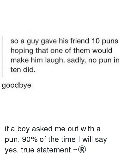 Friends, Funny, and Puns: so a guy gave his friend 10 puns  hoping that one of them would  make him laugh. Sadly, no pun in  ten did  goodbye if a boy asked me out with a pun, 90% of the time I will say yes. true statement ~®