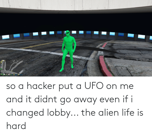 ufo: so a hacker put a UFO on me and it didnt go away even if i changed lobby... the alien life is hard
