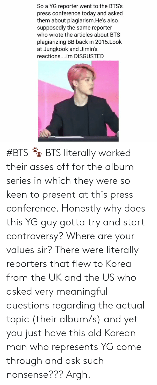 press conference: So a YG reporter went to the BTS's  press conference today and asked  them about plagiarism.He's also  supposedly the same reporter  who wrote the articles about BTS  plagiarizing BB back in 2015.Look  at Jungkook and Jimin's  reactions....im DISGUSTED #BTS 🐾 BTS literally worked their asses off for the album series in which they were so keen to present at this press conference. Honestly why does this YG guy gotta try and start controversy? Where are your values sir? There were literally reporters that flew to Korea from the UK and the US who asked very meaningful questions regarding the actual topic (their album/s) and yet you just have this old Korean man who represents YG come through and ask such nonsense??? Argh.