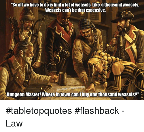 "weasels: ""So all we have to do is find alot of weasels. Like, a thousand weasels.  Weasels cant be that expensive.  nlacebookcopt dntlmemes  Dungeon Master! Where in town can l buy one thousand weasels?"" #tabletopquotes #flashback  -Law"