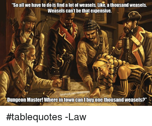 """Dungeon Master: """"So all we have to do is find alot of weasels. Like, a thousand weasels.  Weasels cant be that expensive.  nlacebookcopt dntlmemes  Dungeon Master! Where in town can l buy one thousand weasels?"""" #tablequotes  -Law"""