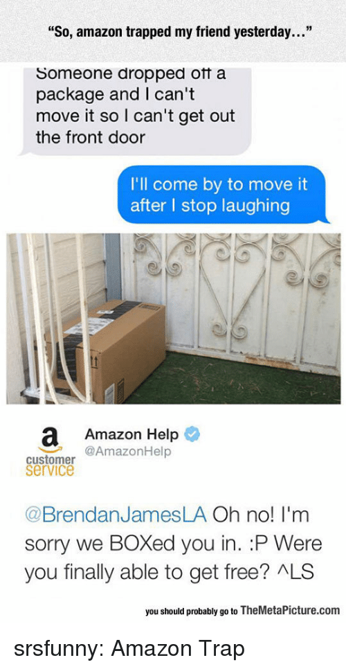 """i-cant-get: """"So, amazon trapped my friend yesterday...""""  Someone dropped otf a  package and I can't  move it so I can't get out  the front door  I'll come by to move it  after l stop laughing  a Amazon Help  @AmazonHelp  customer  service  @BrendanJamesLA Oh no! I'm  sorry we BOXed you in. :P Were  you finally able to get free? ALS  you should probably go to TheMetaPicture.com srsfunny:  Amazon Trap"""