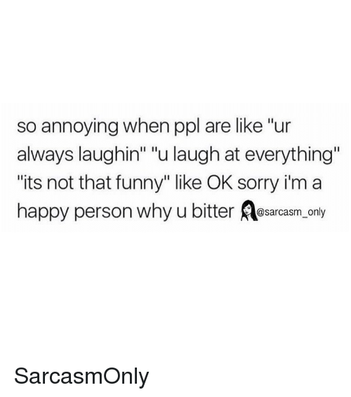 """So Annoying: so annoying when ppl are like """"ur  always laughin"""" """"u laugh at everything""""  its not that funny"""" like OK sorry i'm a  happy person why u bitter osarcasm, only SarcasmOnly"""