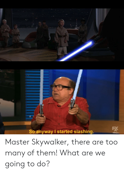 skywalker: So anyway I started slashing. Master Skywalker, there are too many of them! What are we going to do?