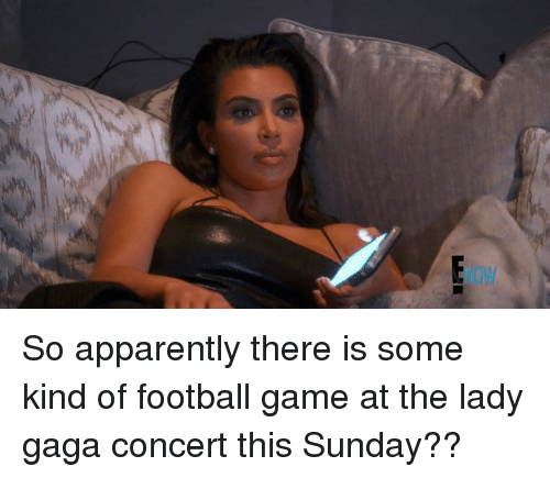 Apparently, Football, and Lady Gaga: So apparently there is some kind of football game at the lady gaga concert this Sunday??
