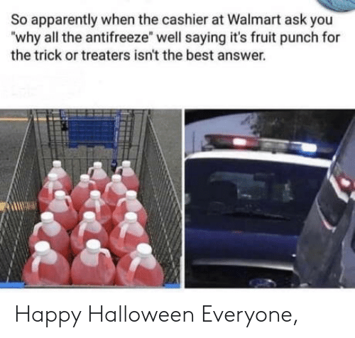 """cashier: So apparently when the cashier at Walmart ask you  """"why all the antifreeze"""" well saying it's fruit punch for  the trick or treaters isn't the best answer. Happy Halloween Everyone,"""