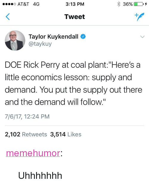 """Rick Perry: so AT&T 4G  3:13 PM  Tweet  Taylor Kuykendall  @taykuy  DOE Rick Perry at coal plant:""""Here's a  little economics lesson: supply and  demand. You put the supply out there  and the demand will follow.""""  7/6/17, 12:24 PM  2,102 Retweets 3,514 Likes <p><a href=""""http://memehumor.net/post/162679848388/uhhhhhhh"""" class=""""tumblr_blog"""">memehumor</a>:</p>  <blockquote><p>Uhhhhhhh</p></blockquote>"""