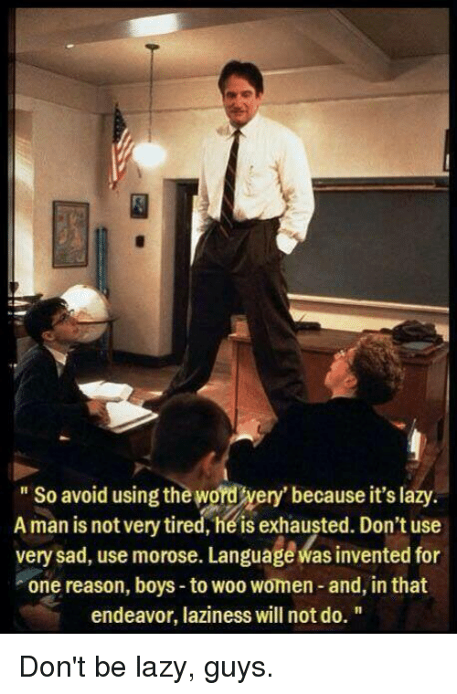 Lazy Guys: So avoid using the Word very' because it's lazy.  A man is not heis exhausted. use  very sad, use morose. Language Was invented for  one reason, boys to woo women- and, in that  endeavor, laziness will notdo. Don't be lazy, guys.