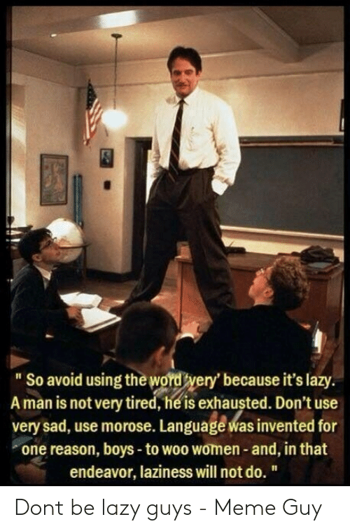 """Lazy Guys: """"So avoid using the word wery'because it's lazy.  A man is notvery tired, hé is exhausted. Don't use  very sad, use morose. Languagé was invented for  one reason, boys -to woo women- and, in that  endeavor, laziness will not do. """" Dont be lazy guys - Meme Guy"""