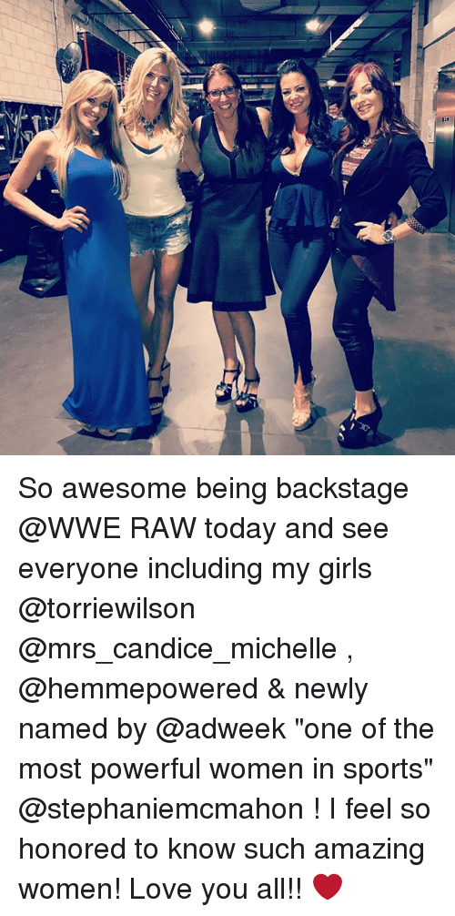 """Wwe Raw: So awesome being backstage @WWE RAW today and see everyone including my girls @torriewilson @mrs_candice_michelle , @hemmepowered & newly named by @adweek """"one of the most powerful women in sports"""" @stephaniemcmahon ! I feel so honored to know such amazing women! Love you all!! ❤️"""