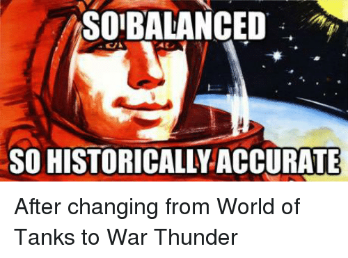 world of tank: SO BALANCED  SO HISTORICALLY ACCURATE After changing from World of Tanks to War Thunder
