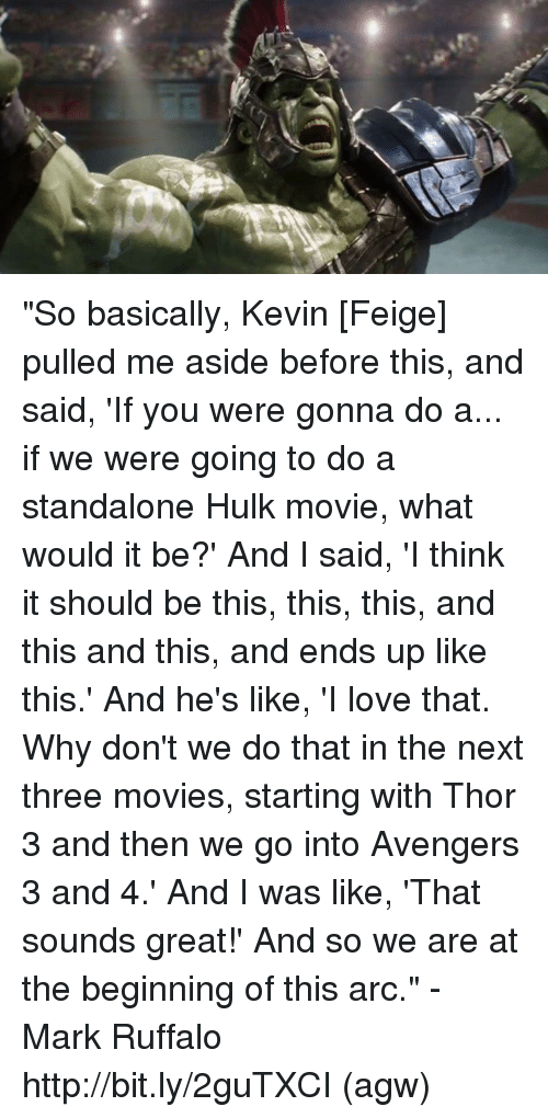 "Love, Memes, and Movies: ""So basically, Kevin [Feige] pulled me aside before this, and said, 'If you were gonna do a... if we were going to do a standalone Hulk movie, what would it be?' And I said, 'I think it should be this, this, this, and this and this, and ends up like this.' And he's like, 'I love that. Why don't we do that in the next three movies, starting with Thor 3 and then we go into Avengers 3 and 4.' And I was like, 'That sounds great!' And so we are at the beginning of this arc."" - Mark Ruffalo   http://bit.ly/2guTXCI  (agw)"