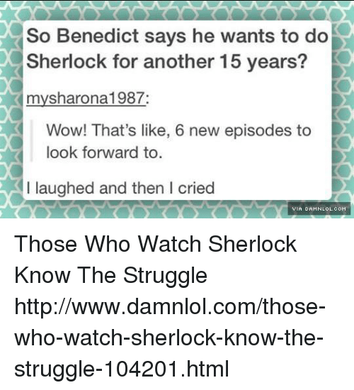damnlol: So Benedict says he wants to do  Sherlock for another 15 years?  mysharona 1987  Wow! That's like, 6 new episodes to  look forward to  I laughed and then l cried  VIA DAMNLOL.COM Those Who Watch Sherlock Know The Struggle http://www.damnlol.com/those-who-watch-sherlock-know-the-struggle-104201.html