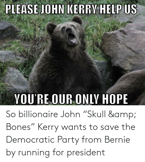 """Democratic Party: So billionaire John """"Skull & Bones"""" Kerry wants to save the Democratic Party from Bernie by running for president"""