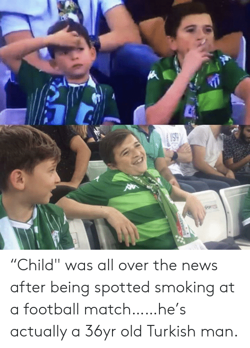 "turkish: SO  BURSASPO ""Child"" was all over the news after being spotted smoking at a football match……he's actually a 36yr old Turkish man."