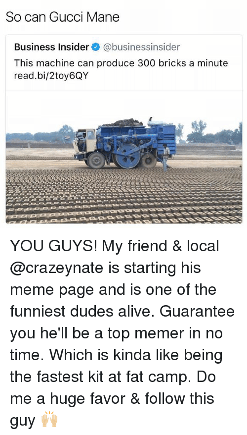 Memerized: So can Gucci Mane  Business Insider @businessinsider  This machine can produce 300 bricks a minute  read.bi/2toy6QY YOU GUYS! My friend & local @crazeynate is starting his meme page and is one of the funniest dudes alive. Guarantee you he'll be a top memer in no time. Which is kinda like being the fastest kit at fat camp. Do me a huge favor & follow this guy 🙌🏼