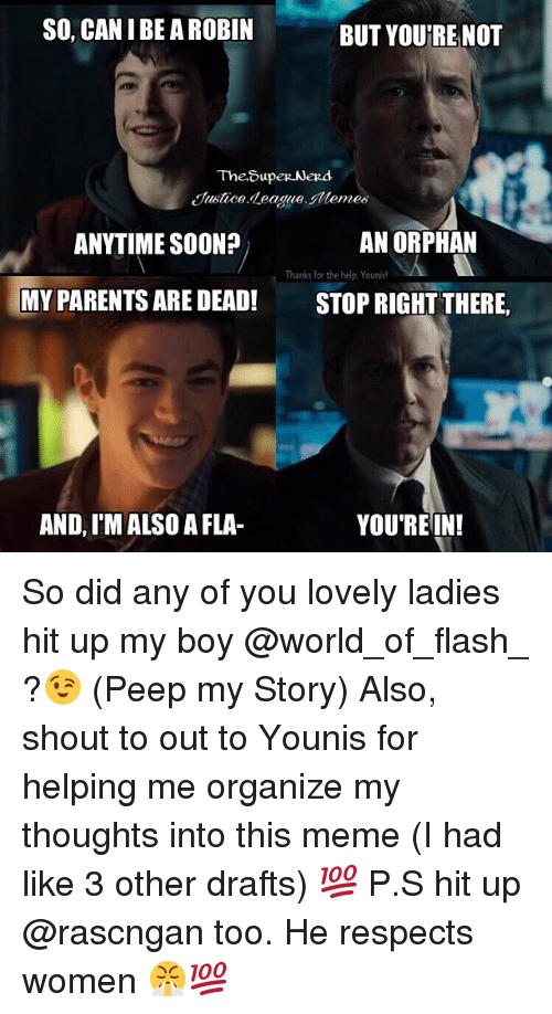 Meme, Memes, and Parents: SO, CAN I BE A ROBIN  BUT YOURE NOT  Justice deagueemes  ANYTIME SOON?  AN ORPHAN  Thanks for the help,Younis!  MY PARENTS ARE DEAD! STOPRIGHT THERE,  AND, I'M ALSO A FLA-  YOU'REIN! So did any of you lovely ladies hit up my boy @world_of_flash_ ?😉 (Peep my Story) Also, shout to out to Younis for helping me organize my thoughts into this meme (I had like 3 other drafts) 💯 P.S hit up @rascngan too. He respects women 😤💯