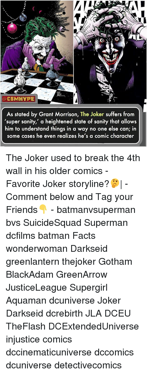 """Your: SO  CBMHYPE  As stated by Grant Morrison, The Joker suffers from  'super sanity,"""" a heightened state of sanity that allows  him to understand things in a way no one else can; in  some cases he even realizes he's a comic character The Joker used to break the 4th wall in his older comics - Favorite Joker storyline?🤔