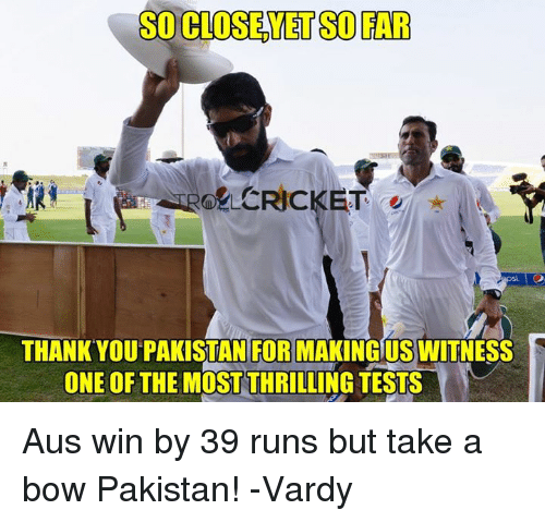 Memes, Cricket, and Pakistan: SO CLOSEYET SO FAR  CRICKET  THANK YOU PAKISTAN FOR MAKINGUS WITNESS  ONE OF THE MOST THRILLING TESTS Aus win by 39 runs but take a bow Pakistan!  -Vardy