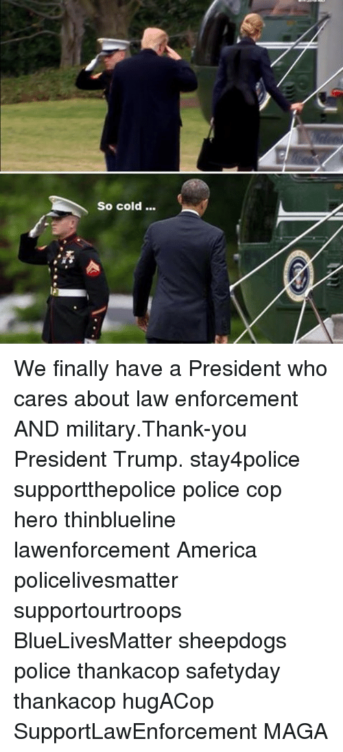 Memes, 🤖, and Law Enforcement: So cold... We finally have a President who cares about law enforcement AND military.Thank-you President Trump. stay4police supportthepolice police cop hero thinblueline lawenforcement America policelivesmatter supportourtroops BlueLivesMatter sheepdogs police thankacop safetyday thankacop hugACop SupportLawEnforcement MAGA