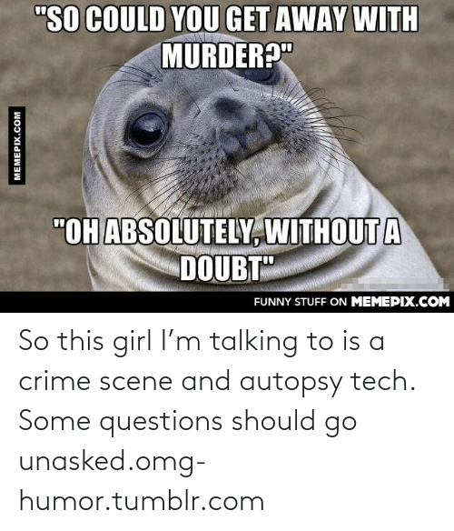 """Doubt: """"SO COULD YOU GET AWAY WITH  MURDER?""""  """"OH ABSOLUTELY, WITHOUT A  DOUBT""""  FUNNY STUFF ON MEMEPIX.COM  MEMEPIX.COM So this girl I'm talking to is a crime scene and autopsy tech. Some questions should go unasked.omg-humor.tumblr.com"""