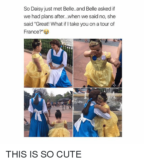 "Cute, France, and Girl Memes: So Daisy just met Belle. and Belle asked if  we had plans after...when we said no, she  said ""Great! What if I take you on a tour of  t  France? THIS IS SO CUTE"