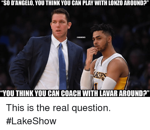 "Nba, The Real, and Coach: ""SO D'ANGELO, YOU THINK YOU CAN PLAY WITH LONZO AROUND  GNBAMEMES  ""YOU THINK YOU CAN COACH WITH LAVAR AROUND?"" This is the real question. #LakeShow"