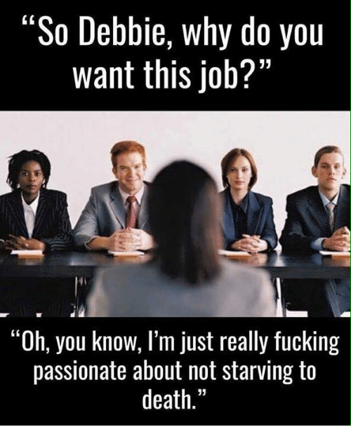 "Memes, Passionate, and Why Do You Want This Job?: ""So Debbie, why do you  want this job?""  ""Oh, you know, I'm just really fucking  passionate about not starving to  death"