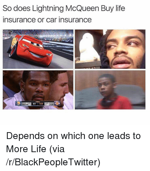 More Life: So does Lightning McQueen Buy life  insurance or car insurance  97 117  TAKERS <p>Depends on which one leads to More Life (via /r/BlackPeopleTwitter)</p>