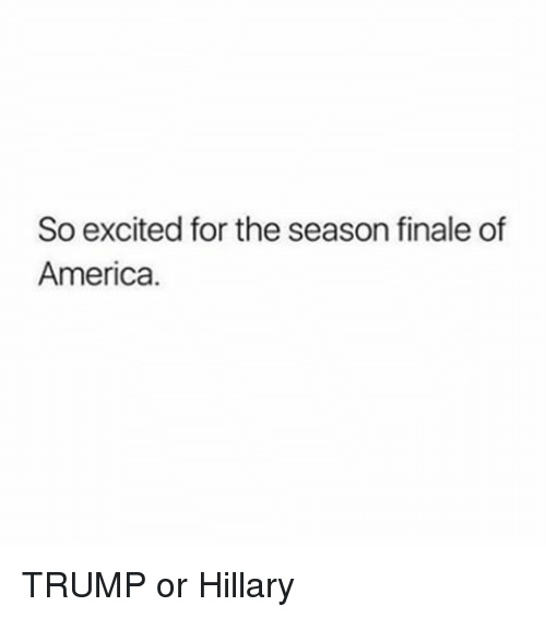 Trump Or Hillary: So excited for the season finale of  America. TRUMP or Hillary