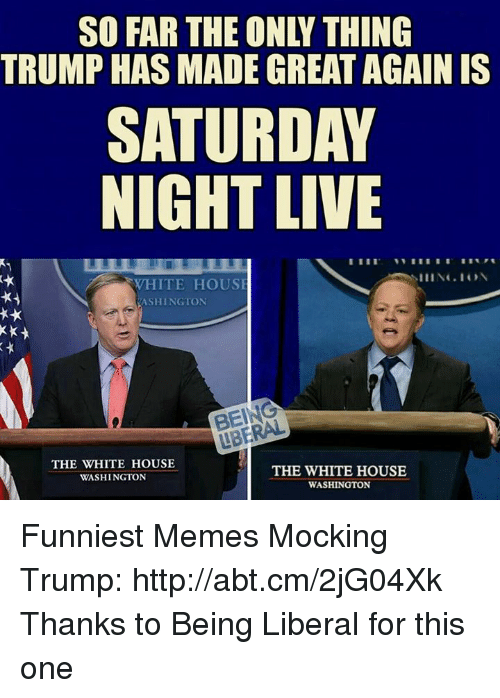Saturday Night Live: SO FAR THE ONY THING  TRUMP HAS MADE GREAT AGAIN IS  SATURDAY  NIGHT LIVE  WHITE HOUSE  ASHINGTON  THE WHITE HOUSE  THE WHITE HOUSE  WASHINGTON  WASHINGTON Funniest Memes Mocking Trump: http://abt.cm/2jG04Xk  Thanks to Being Liberal for this one