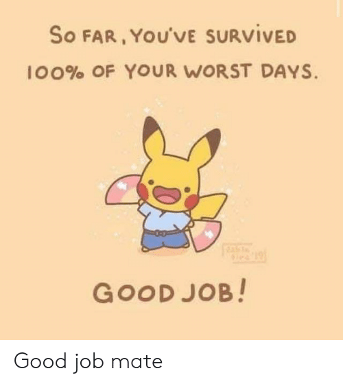 survived: So FAR, YOU'VE SURVIVED  100% OF YOUR WORST DAYS.  GOOD JOB! Good job mate
