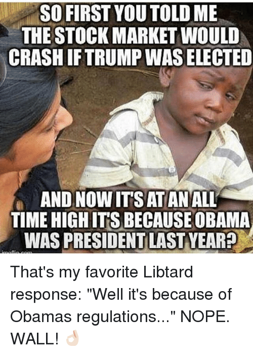"Memes, Obama, and Stock Market: SO FIRST YOU TOLD ME  THE STOCK MARKET WOULD  CRASH IFTRUMP WAS ELECTED  AND NOW IT'S ATAN ALL  TIME HIGH IT'S BECAUSE OBAMA  WAS PRESIDENT LAST YEAR? That's my favorite Libtard response: ""Well it's because of Obamas regulations..."" NOPE. WALL! 👌🏻"