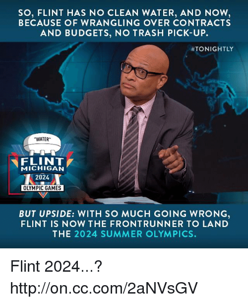 """Front Runners: SO, FLINT HAS NO CLEAN WATER, AND NOW  BECAUSE OF WRANGLING OVER CONTRACTS  AND BUDGETS, NO TRASH PICK-UP.  ATONIGHTLY  """"WATER""""  FLINT  MICHIGAN  2024  OLYMPIC GAMES  BUT UPSIDE: WITH SO MUCH GOING WRONG  FLINT IS NOW THE FRONT RUNNER TO LA ND  THE 2024 SUMMER OLYMPICS. Flint 2024...? http://on.cc.com/2aNVsGV"""