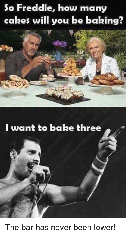 Terrible Facebook: So Freddie, how many  cakes will you be baking?  I want to bake three The bar has never been lower!