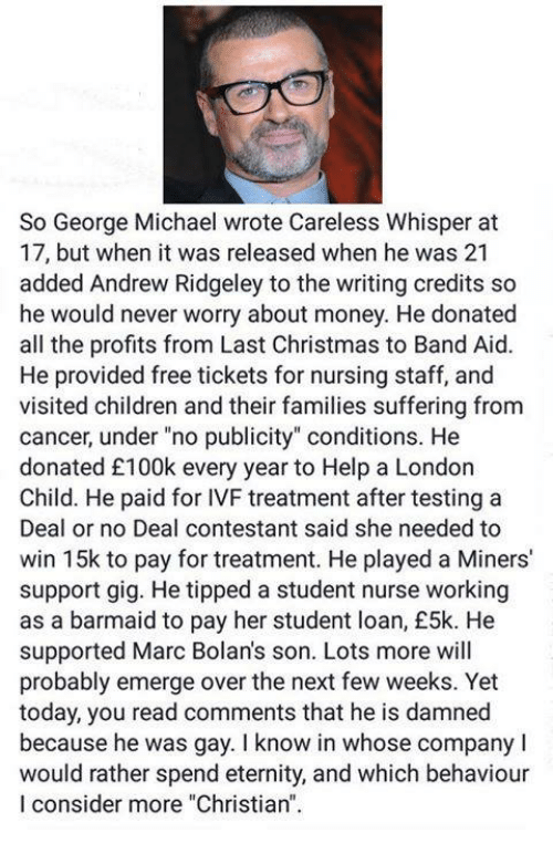"""no deal: So George Michael wrote Careless Whisper at  17, but when it was released when he was 21  added Andrew Ridgeley to the writing credits so  he would never worry about money. He donated  all the profits from Last Christmas to Band Aid.  He provided free tickets for nursing staff, and  visited children and their families suffering from  cancer, under """"no publicity"""" conditions. He  donated £100k every year to Help a London  Child. He paid for IVF treatment after testing a  Deal or no Deal contestant said she needed to  win 15k to pay for treatment. He played a Miners'  support gig. He tipped a student nurse working  as a barmaid to pay her student loan, £5k. He  supported Marc Bolan's son. Lots more will  probably emerge over the next few weeks. Yet  today, you read comments that he is damned  because he was gay. I know in whose company I  would rather spend eternity, and which behaviour  I consider more """"Christian."""