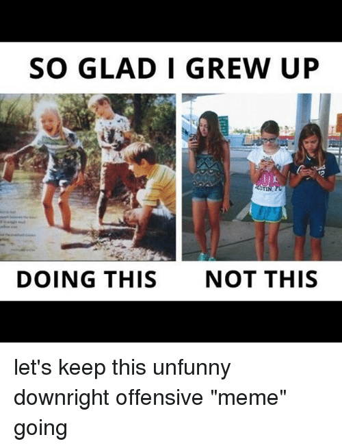 "Unfunny: SO GLAD I GREW UP  DOING THIS  NOT THIS let's keep this unfunny downright offensive ""meme"" going"