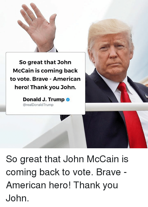 Braves: So great that John  McCain is coming back  to vote. Brave American  hero! Thank you John.  Donald J. Trumpe  @realDonaldTrump So great that John McCain is coming back to vote. Brave - American hero! Thank you John.
