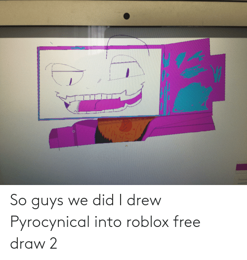 Pyrocynical: So guys we did I drew Pyrocynical into roblox free draw 2