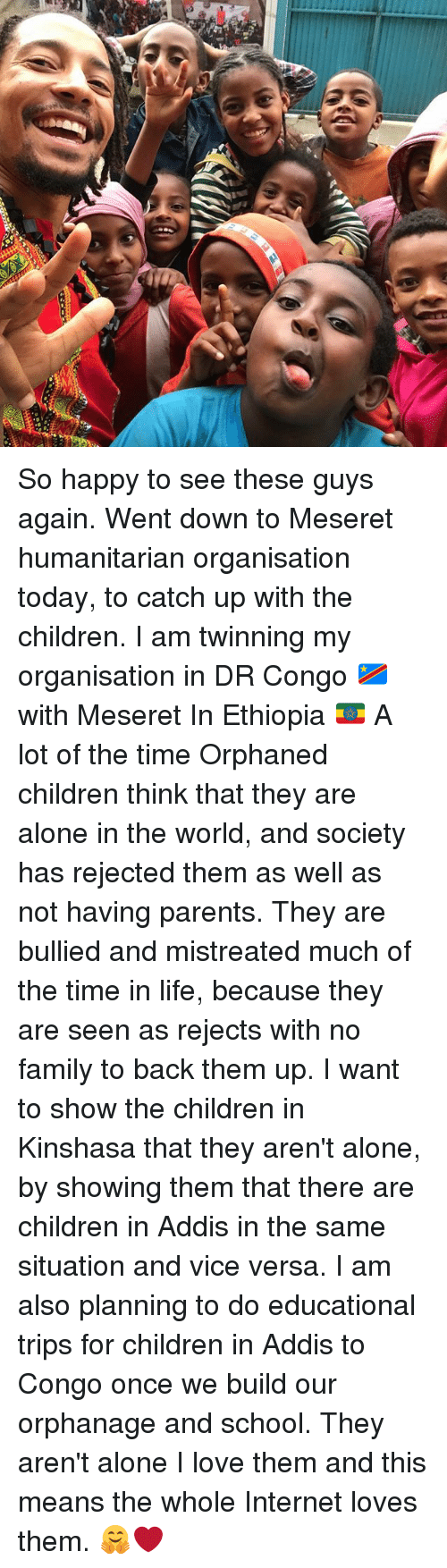 Being Alone, Children, and Family: So happy to see these guys again. Went down to Meseret humanitarian organisation today, to catch up with the children. I am twinning my organisation in DR Congo 🇨🇩 with Meseret In Ethiopia 🇪🇹 A lot of the time Orphaned children think that they are alone in the world, and society has rejected them as well as not having parents. They are bullied and mistreated much of the time in life, because they are seen as rejects with no family to back them up. I want to show the children in Kinshasa that they aren't alone, by showing them that there are children in Addis in the same situation and vice versa. I am also planning to do educational trips for children in Addis to Congo once we build our orphanage and school. They aren't alone I love them and this means the whole Internet loves them. 🤗❤️