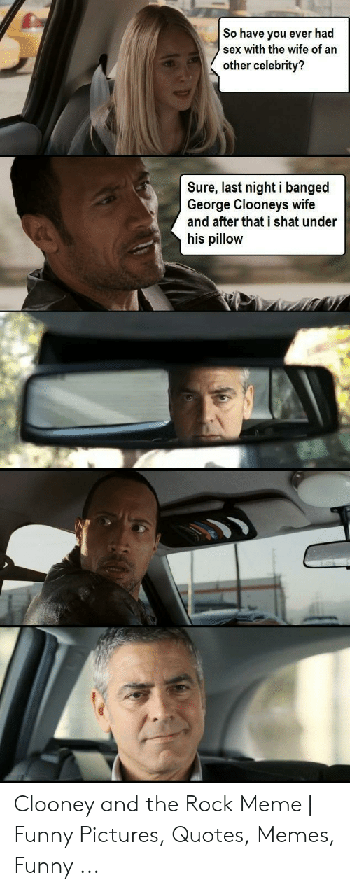 The Rock Meme: So have you ever had  sex with the wife of an  other celebrity?  Sure, last nighti banged  George Clooneys wife  and after that i shat under  his pillow Clooney and the Rock Meme | Funny Pictures, Quotes, Memes, Funny ...