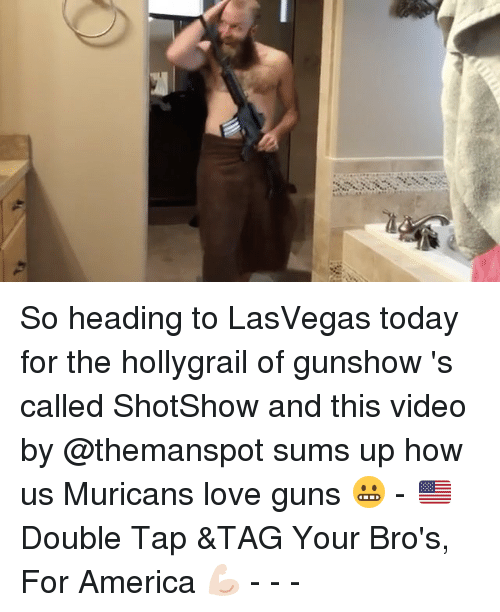 Love Gun: So heading to LasVegas today for the hollygrail of gunshow 's called ShotShow and this video by @themanspot sums up how us Muricans love guns 😬 - 🇺🇸 Double Tap &TAG Your Bro's, For America 💪🏻 - - -