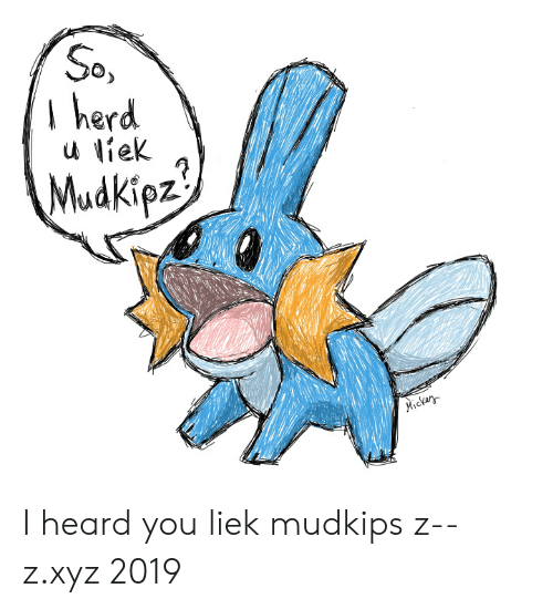 Liek Mudkips: So  herd  Mudkipz  Mickar I heard you liek mudkips z--z.xyz 2019