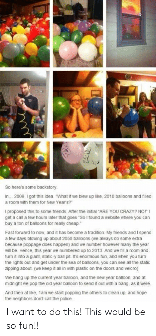 "balloon: So here's some backstory  In... 2009, I got this idea  ""What if we blew up like, 2010 balloons and filled  a room with them for New Year's?""  I proposed this to some friends. After the initial ARE YOU CRAZY? NO!""  get a call a few hours later that goes ""So I found a website where you can  buy a ton of balloons for really cheap  Fast forward to now, and it has become a tradition My friends and I spend  a few days blowing up about 2050 balloons (we always do some extra  because poppage does happen) and we number however many the year  will be. Hence, this year we numbered up to 2013. And we fil a room and  turn it into a giant, static-y ball pit It's enormous fun, and when you turn  the lights out and get under the sea of baloons, you can see all the static  zipping about (we keep it all in with plastic on the doors and velcro)  We hang up the current year balloon, and the new year balloon, and at  midnight we pop the old year balloon to send it out with a bang. as it were.  And then at like, 1am we start popping the others to clean up, and hope I want to do this! This would be so fun!!"