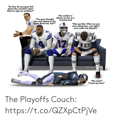 "playoffs: ""So how do you guys feel  about the overtime rules?  Want to sign our petition?""  This cushion is  almost as nice as a  16-point lead  ""You guys thought  you were going to the  Šuper Bowl too, huh?""  ""Shut up Dak. What are you  even doing here, you didn't  even make the playoffs""  BILLS  17  @NFL_MEMES  ""No room?  I'll just lay here"" The Playoffs Couch: https://t.co/QZXpCtPjVe"